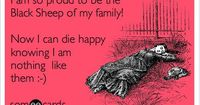 Funny Family Ecard: I am the so proud to be the Black Sheep of my family! Now I can die happy knowing I am nothing like them :-).