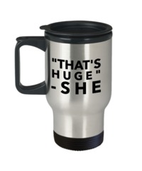 Funny Gifts For Women/Men - Funny Christmas Gifts - Funny Travel Mug - That Is Huge She $19.95