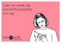 I plan my whole day around the possibility of a nap.