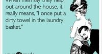 When men say they help out around the house, it really means, 'I once put a dirty towel in the laundry basket.' Truth