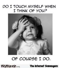 Do I touch myself when I think of you sarcastic humor #humor #funny #sarcasm #sarcastichumor #PMSLweb