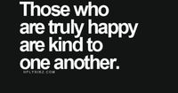 Those who are truly happy are kind to one another. #wisdom #affirmations