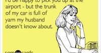 Funny Apology Ecard: I'd be happy to pick you up at the airport - but the trunk of my car is full of yarn my husband doesn't know about.