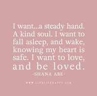 """I want�€�a steady hand. A kind soul. I want to fall asleep, and wake, knowing my heart is safe. I want to love, and be loved. �€"""" Shana Abe The post I Want to Love"""