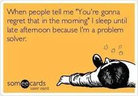 """When people tell me """"You are going to regret that in the morning"""" I sleep until afternoon because I am a problem solver"""