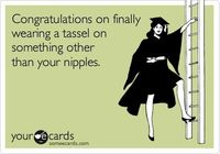 Funny Graduation Ecard: Congratulations on finally wearing a tassel on something other than your nipples.