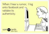 When I hear a rumor, I log onto facebook and validate its authenticity.