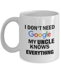 Funny gift for uncle - I Dont Need Google My Uncle Knows Everything 11 15 Oz White Coffee Mug $14.97