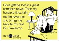 I love getting lost in a great romance novel. Then my husband farts, tells me he loves me, and brings me back to my real life. Awesome. Not so much with the romance novels anymore but, yeah, I'll be in the middle of a great love story and then *bam* r...