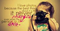 I love photos, because the best thing about it si that it never changes even when the person in it does.